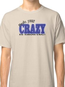 Dude, your CRAZY IS SHOWING! Classic T-Shirt