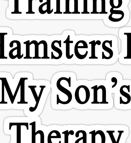 Training Hamsters Is My Son's Therapy  Sticker