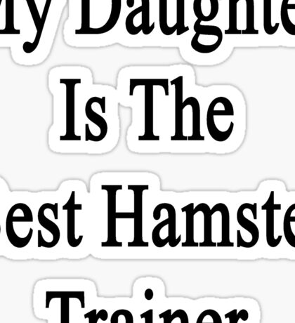 My Daughter Is The Best Hamster Trainer  Sticker