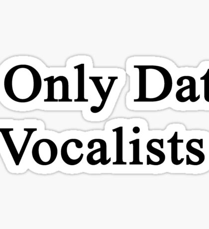 I Only Date Vocalists  Sticker
