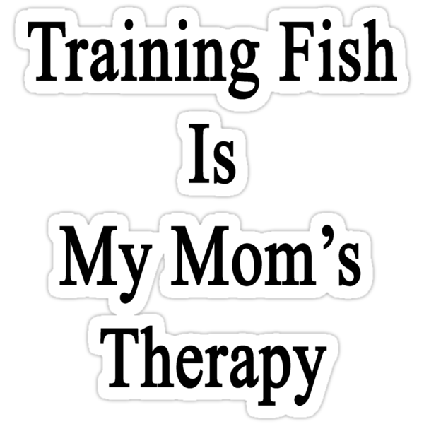 Training Fish Is My Mom's Therapy by supernova23