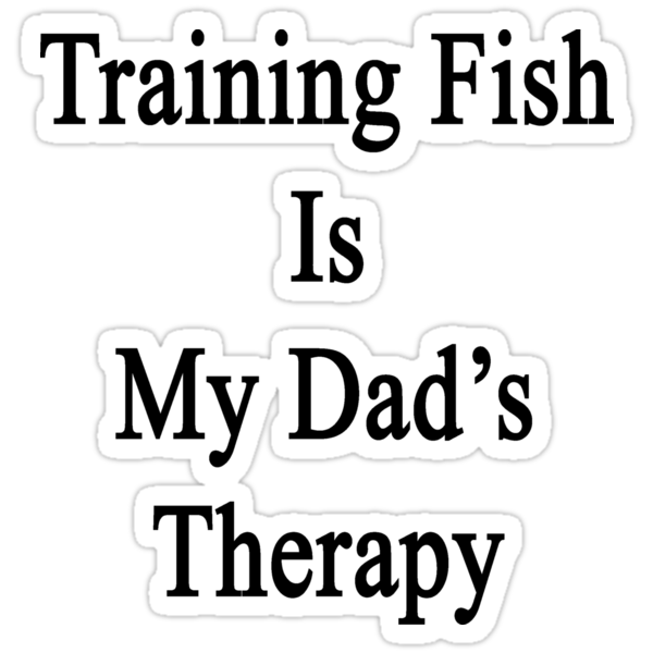 Training Fish Is My Dad's Therapy by supernova23
