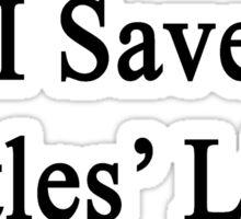 I Save Turtles' Lives  Sticker