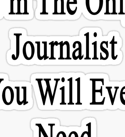 I'm The Only Journalist You Will Ever Need Sticker