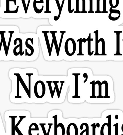 Everything Was Worth It Now I'm A Keyboardist  Sticker