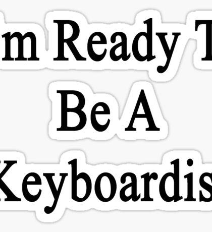 I'm Ready To Be A Keyboardist  Sticker