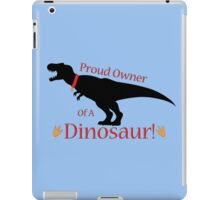 Proud Owner of a Dinosaur! (T-Rex) iPad Case/Skin