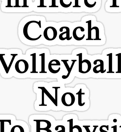 I'm Here To Coach Volleyball Not To Babysit  Sticker