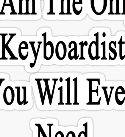 I Am The Only Keyboardist You Will Ever Need  Sticker