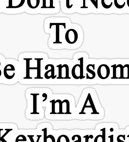 I Don't Need To Be Handsome I'm A Keyboardist  Sticker