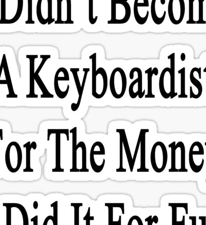 I Didn't Become A Keyboardist For The Money I Did It For Fun  Sticker