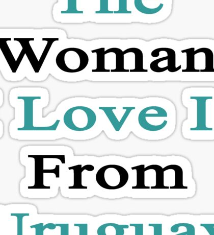 The Woman I Love Is From Uruguay  Sticker