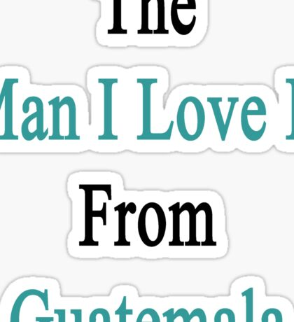 The Man I Love Is From Guatemala  Sticker