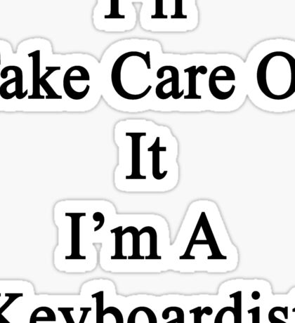I'll Take Care Of It I'm A Keyboardist  Sticker
