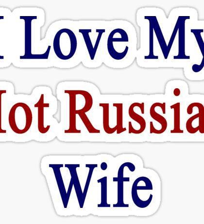 I Love My Hot Russian Wife  Sticker