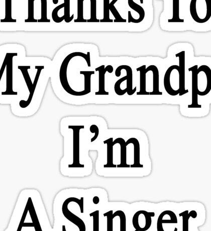Thanks To My Grandpa I'm A Singer  Sticker