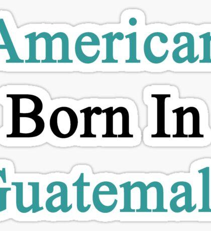 American Born In Guatemala  Sticker