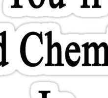 Sooner Or Later You'll Need Chemistry In The Real World  Sticker
