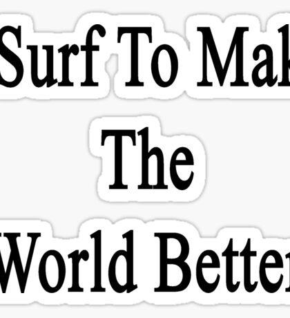 I Surf To Make The World Better  Sticker