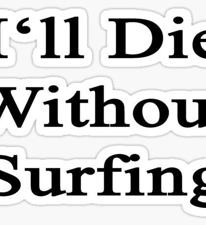 I'll Die Without Surfing  Sticker