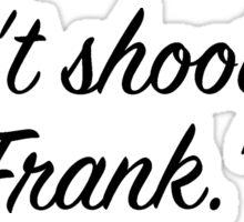 Don't shoot me, Frank. Sticker