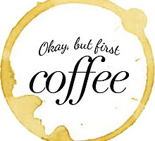 Okay but First Coffee  by Christy Fox