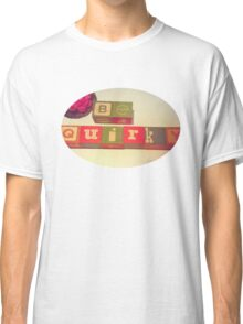 Be Quirky Classic T-Shirt