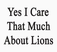 Yes I Care That Much About Lions by supernova23
