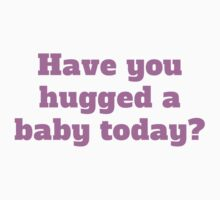 Have You Hugged A Baby Today? by ReallyAwesome
