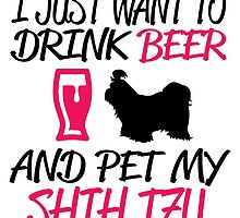 I Just Want To Drink Beer And Pet My Shih Tzu by fashionera