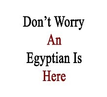 Don't Worry An Egyptian Is Here Photographic Print