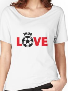Football – True Love / Soccer – True Love Women's Relaxed Fit T-Shirt