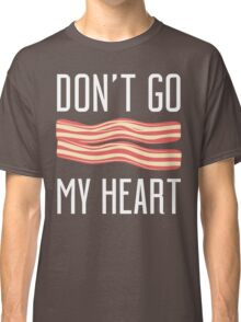 Don't Go Bacon My Heart T Shirt Classic T-Shirt