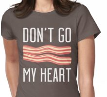 Don't Go Bacon My Heart T Shirt Womens Fitted T-Shirt