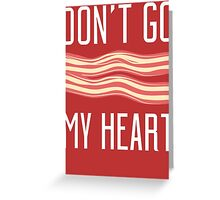 Don't Go Bacon My Heart T Shirt Greeting Card