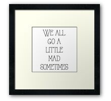 We all go a little mad sometimes Framed Print