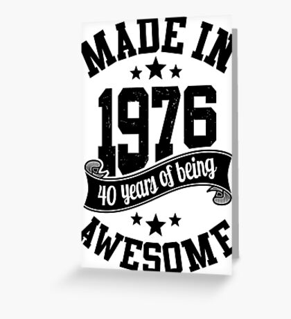 Made in 1976 , 40 Years of Being Awesome ! T Shirt , Hoodies & More ( 2016 Birthday ) Greeting Card