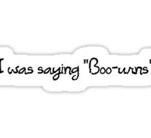 "I was saying ""Boo-urns"" Sticker"