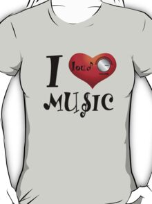I Love Loud Music T-Shirt