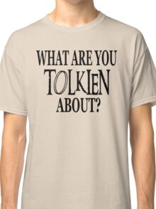 What Are You Tolkien About? Classic T-Shirt