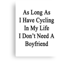 As Long As I Have Cycling In My Life I Don't Need A Boyfriend Canvas Print