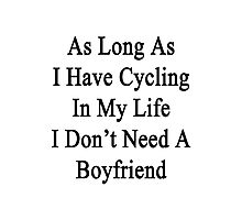As Long As I Have Cycling In My Life I Don't Need A Boyfriend Photographic Print