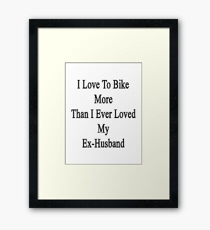 I Love To Bike More Than I Ever Loved My Ex-Husband Framed Print