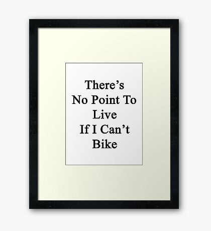There's No Point To Live If I Can't Bike Framed Print
