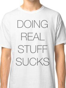 Doing real stuff sucks Classic T-Shirt