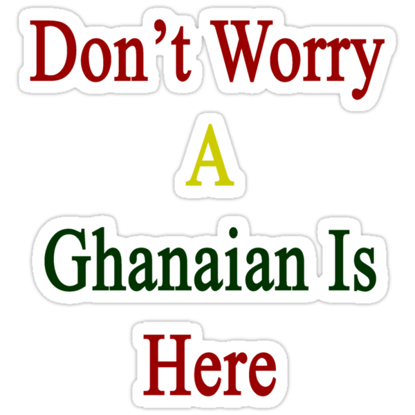 Don't Worry A Ghanaian Is Here by supernova23