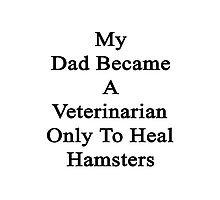 My Dad Became A Veterinarian Only To Heal Hamsters Photographic Print