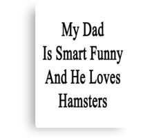 My Dad Is Smart Funny And He Loves Hamsters Canvas Print