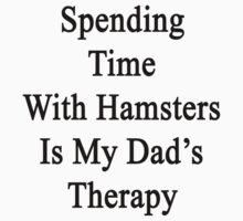 Spending Time With Hamsters Is My Dad's Therapy by supernova23