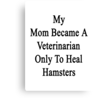 My Mom Became A Veterinarian Only To Heal Hamsters Canvas Print